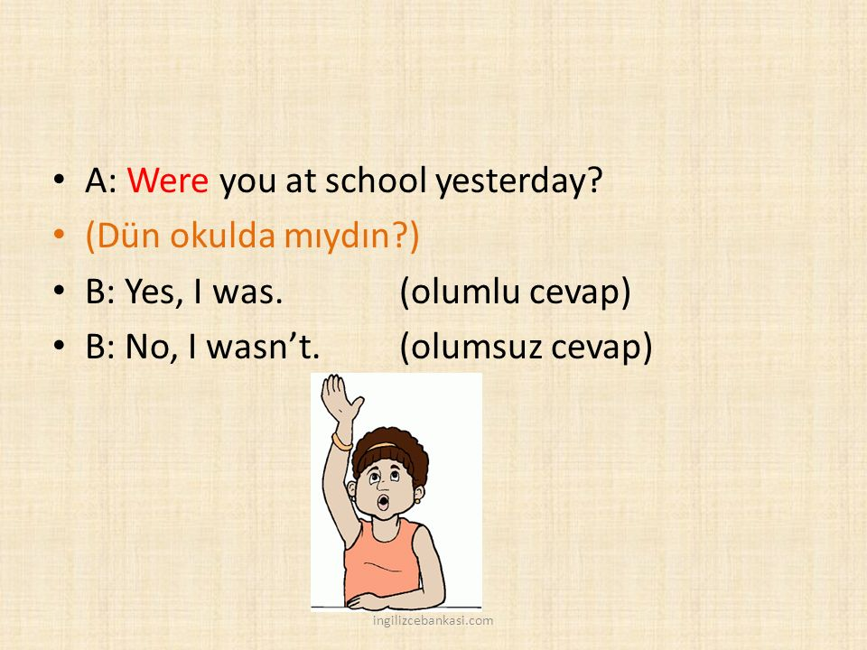 A: Were you at school yesterday (Dün okulda mıydın )