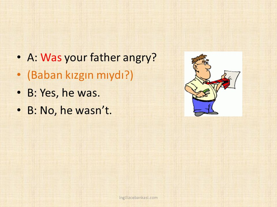 A: Was your father angry (Baban kızgın mıydı ) B: Yes, he was.