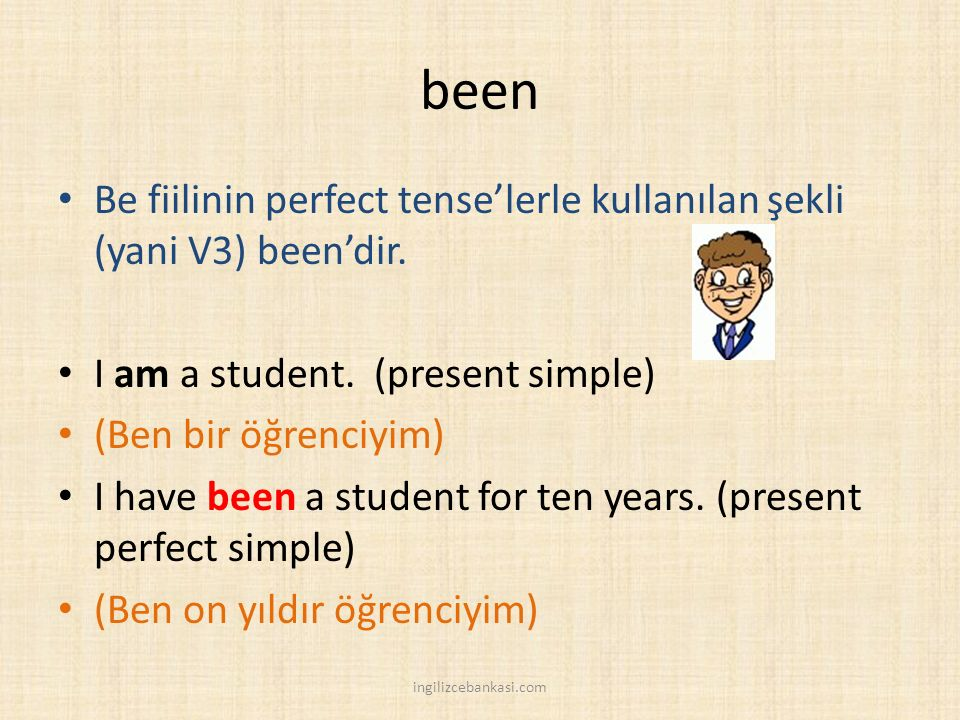 been Be fiilinin perfect tense'lerle kullanılan şekli (yani V3) been'dir. I am a student. (present simple)