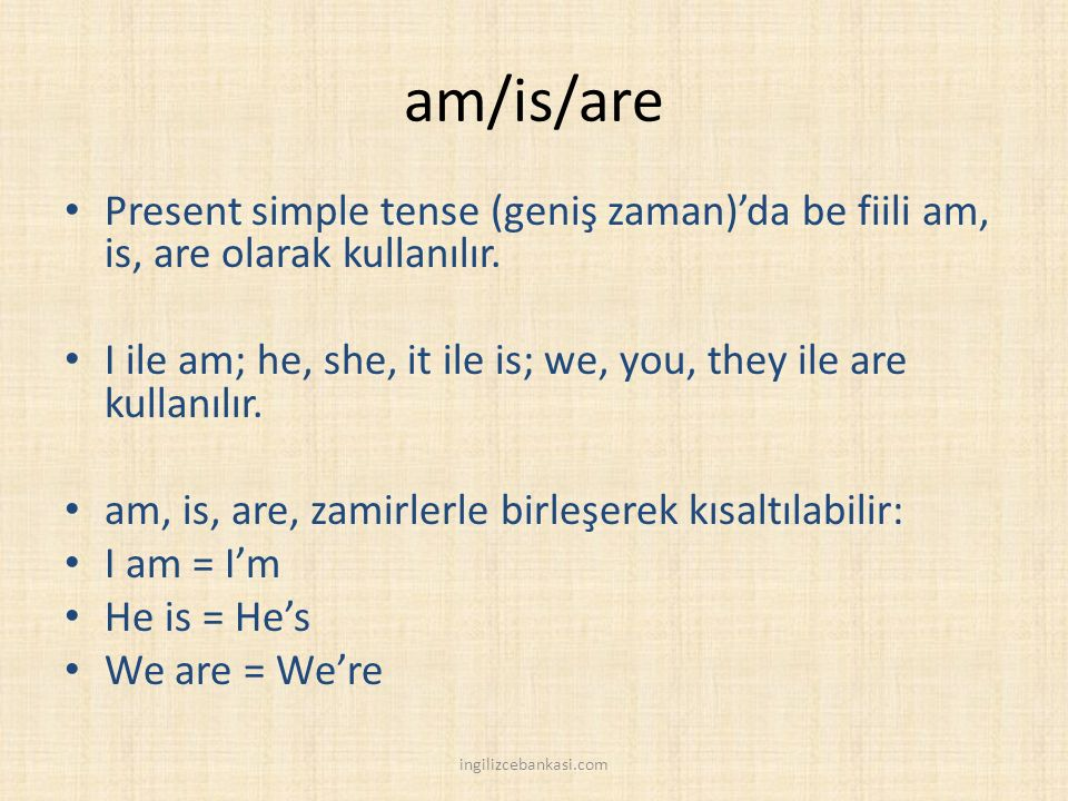 am/is/are Present simple tense (geniş zaman)'da be fiili am, is, are olarak kullanılır.