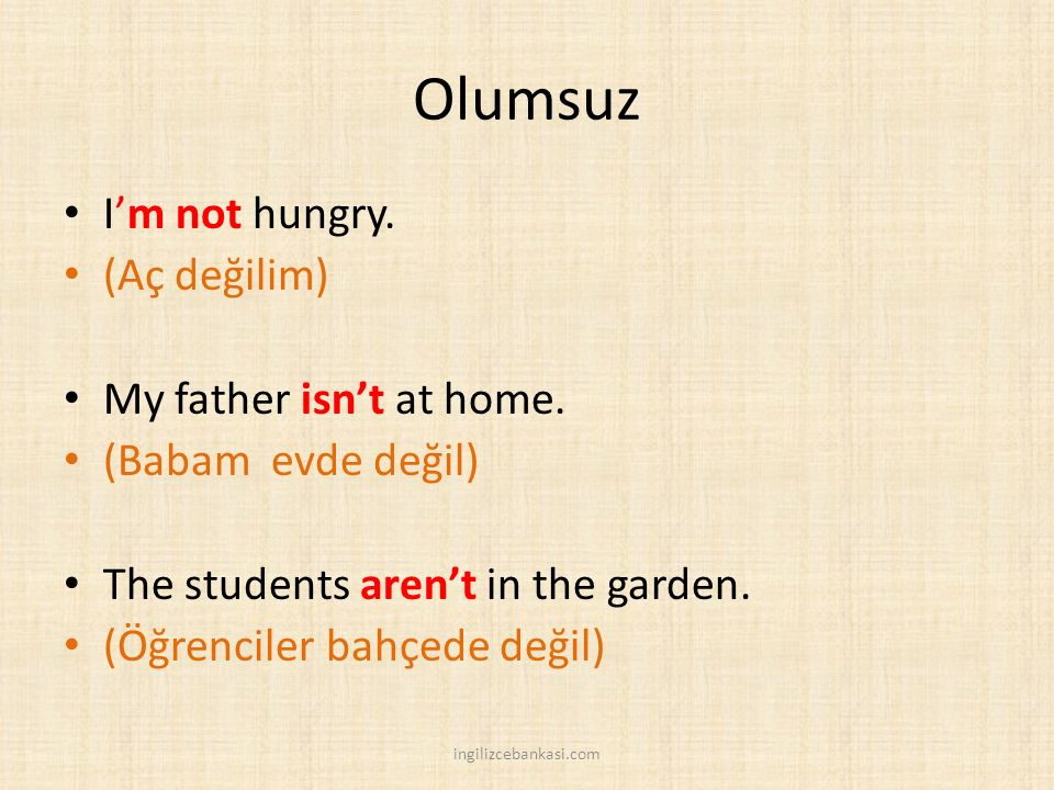 Olumsuz I'm not hungry. (Aç değilim) My father isn't at home.