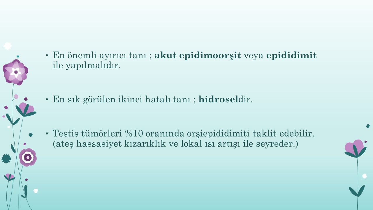En önemli ayırıcı tanı ; akut epidimoorşit veya epididimit ile yapılmalıdır.