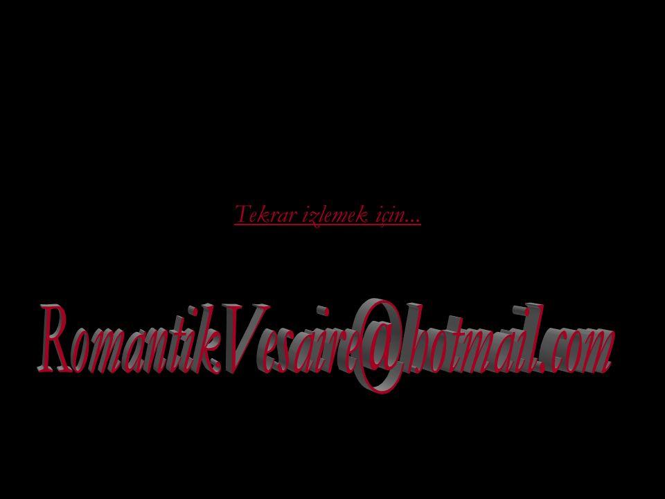 Tekrar izlemek için... RomantikVesaire@hotmail.com