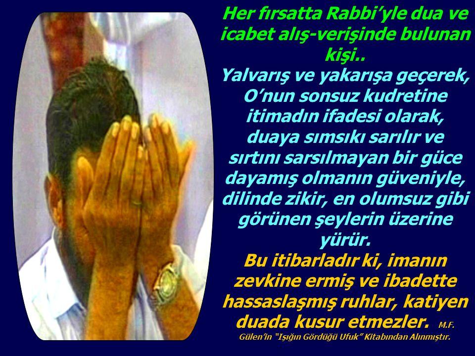 Her fırsatta Rabbi'yle dua ve icabet alış-verişinde bulunan kişi..