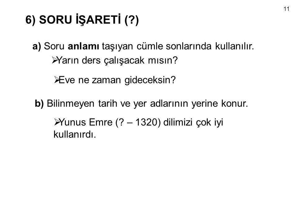 11 6) SORU İŞARETİ ( ) a) Soru anlamı taşıyan cümle sonlarında kullanılır. Yarın ders çalışacak mısın