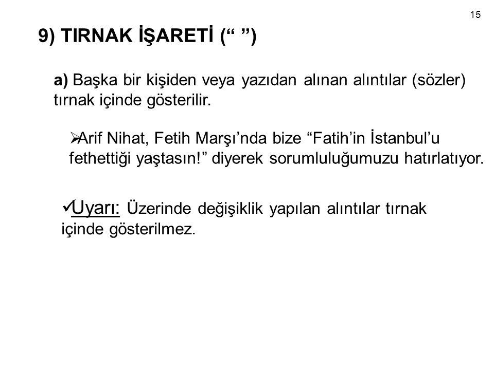 15 9) TIRNAK İŞARETİ ( ) a) Başka bir kişiden veya yazıdan alınan alıntılar (sözler) tırnak içinde gösterilir.