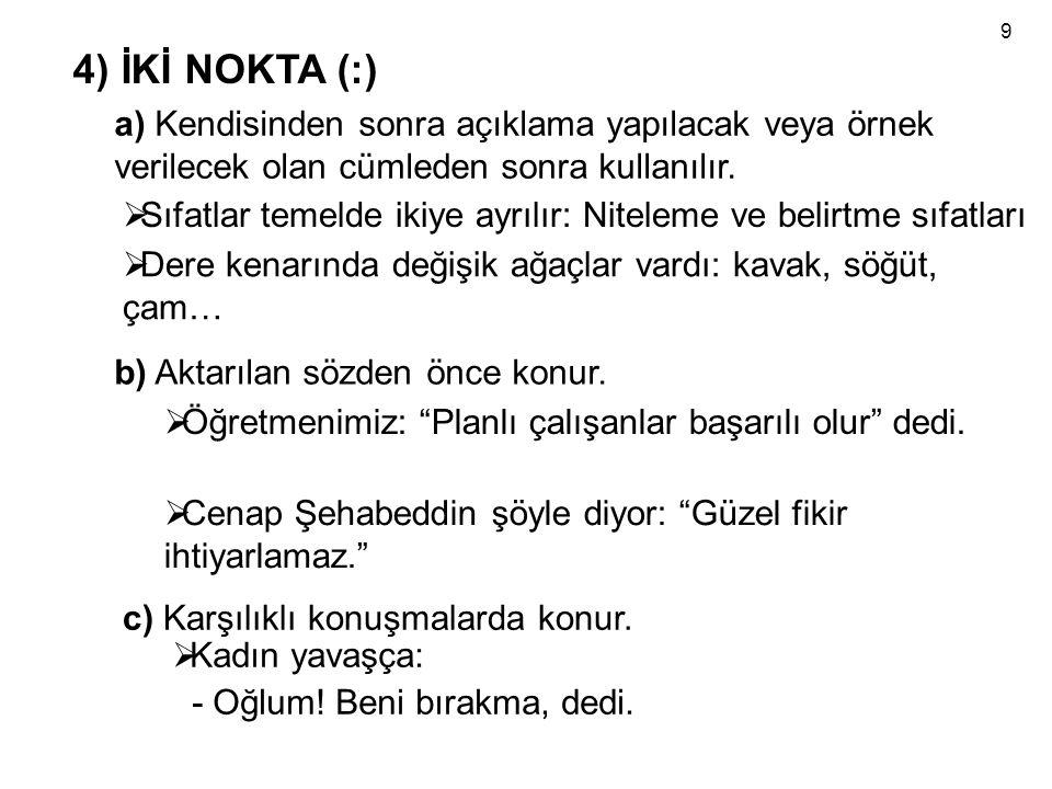 9 4) İKİ NOKTA (:) a) Kendisinden sonra açıklama yapılacak veya örnek verilecek olan cümleden sonra kullanılır.