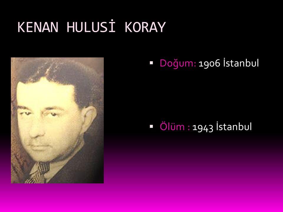 KENAN HULUSİ KORAY Doğum: 1906 İstanbul Ölüm : 1943 İstanbul