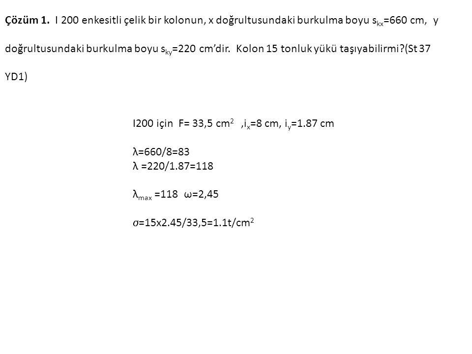 Çözüm 1. I 200 enkesitli çelik bir kolonun, x doğrultusundaki burkulma boyu skx=660 cm, y doğrultusundaki burkulma boyu sky=220 cm'dir. Kolon 15 tonluk yükü taşıyabilirmi (St 37 YD1)