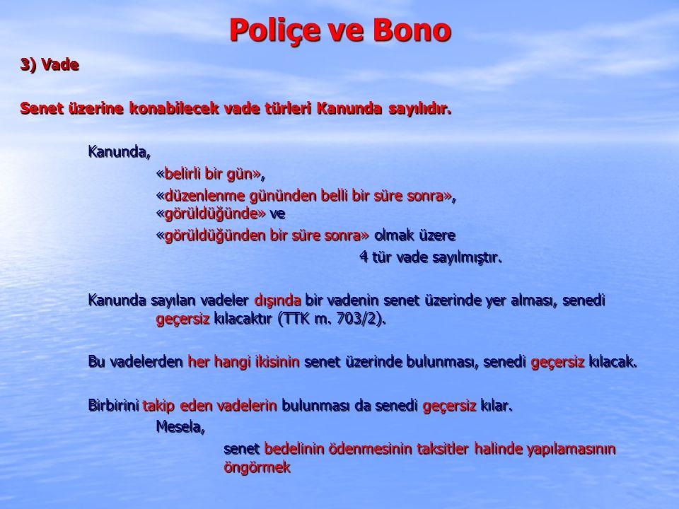 Poliçe ve Bono 3) Vade. Senet üzerine konabilecek vade türleri Kanunda sayılıdır. Kanunda, «belirli bir gün»,