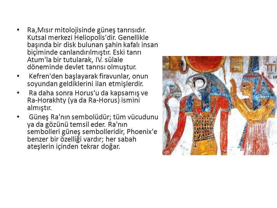 Ra,Mısır mitolojisinde güneş tanrısıdır. Kutsal merkezi Heliopolis dir