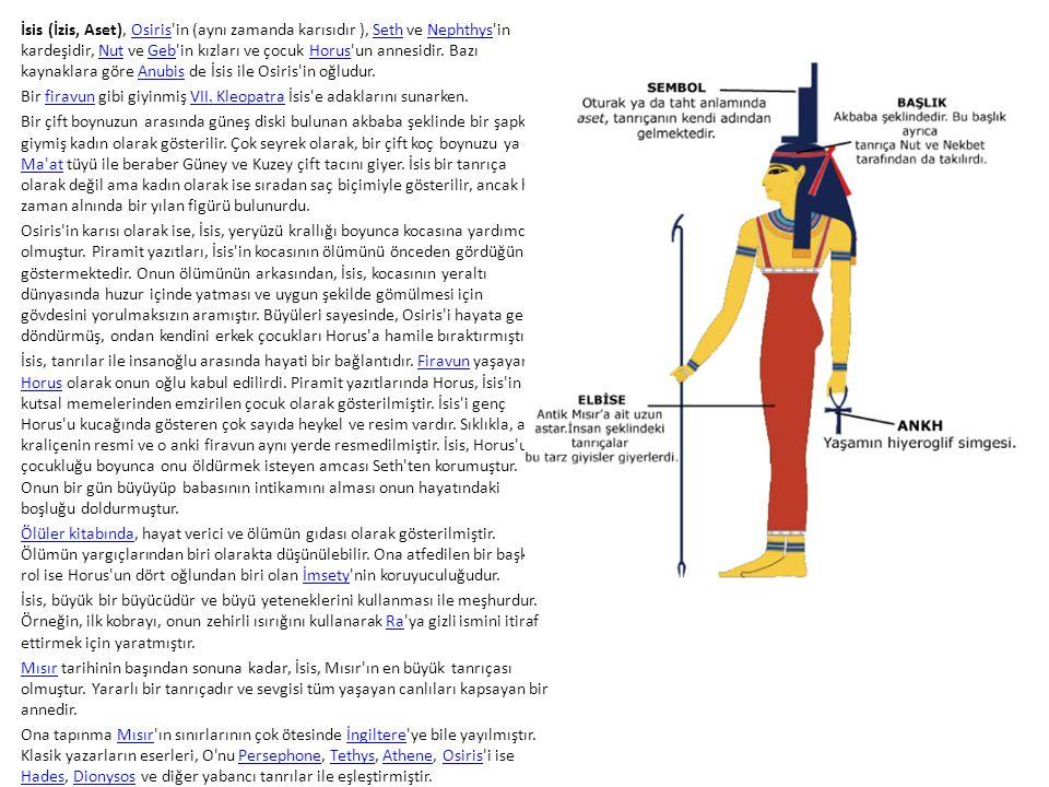 İsis (İzis, Aset), Osiris in (aynı zamanda karısıdır ), Seth ve Nephthys in kardeşidir, Nut ve Geb in kızları ve çocuk Horus un annesidir. Bazı kaynaklara göre Anubis de İsis ile Osiris in oğludur.