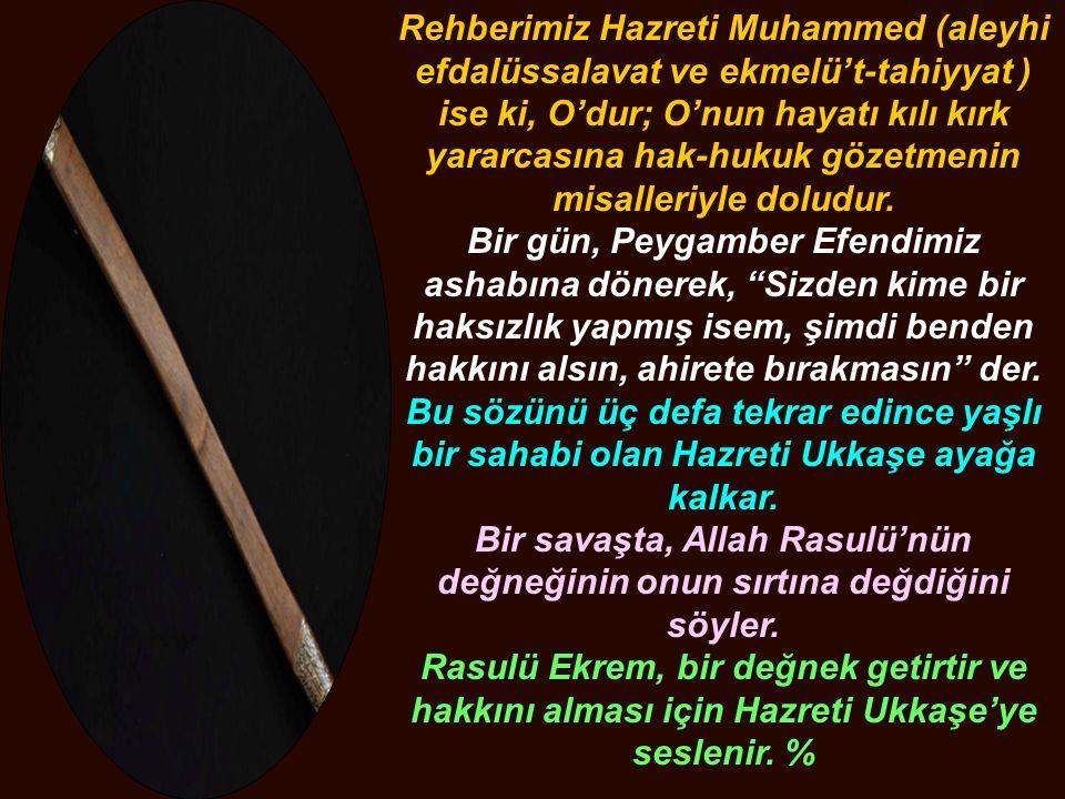 Rehberimiz Hazreti Muhammed (aleyhi efdalüssalavat ve ekmelü't-tahiyyat ) ise ki, O'dur; O'nun hayatı kılı kırk yararcasına hak-hukuk gözetmenin misalleriyle doludur.