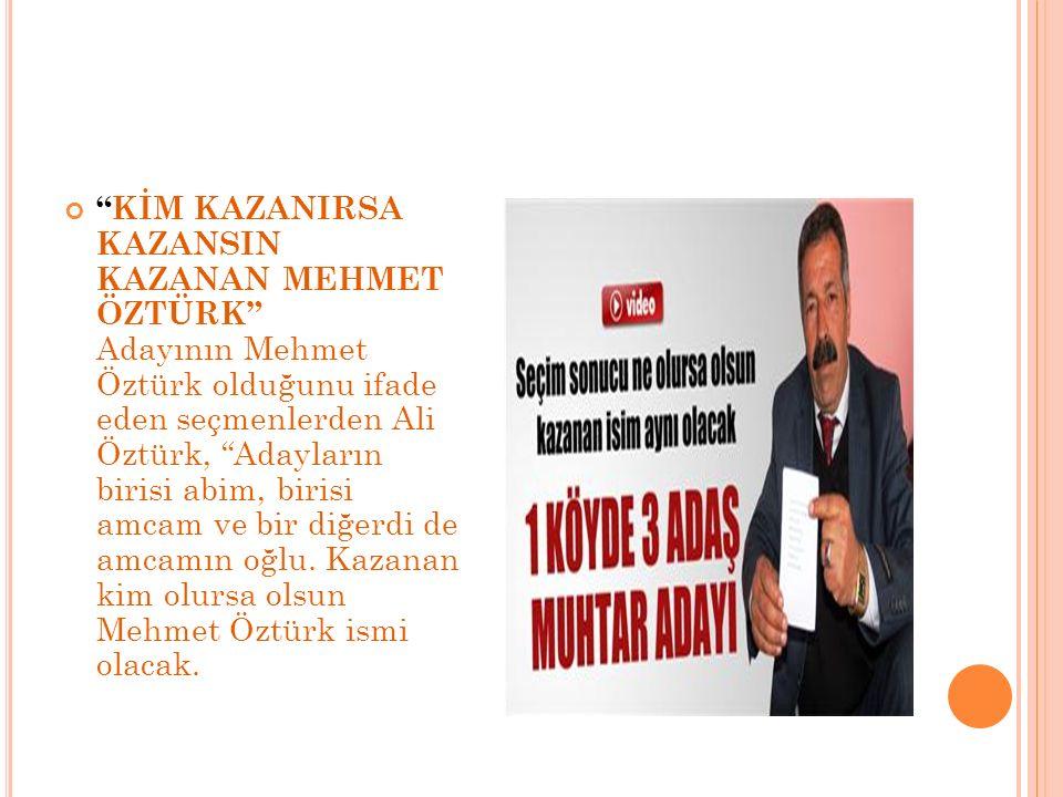 KİM KAZANIRSA KAZANSIN KAZANAN MEHMET ÖZTÜRK Adayının Mehmet Öztürk olduğunu ifade eden seçmenlerden Ali Öztürk, Adayların birisi abim, birisi amcam ve bir diğerdi de amcamın oğlu.