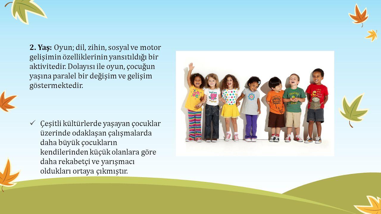 2. Yaş: Oyun; dil, zihin, sosyal ve motor gelişimin özelliklerinin yansıtıldığı bir aktivitedir. Dolayısı ile oyun, çocuğun yaşına paralel bir değişim ve gelişim göstermektedir.