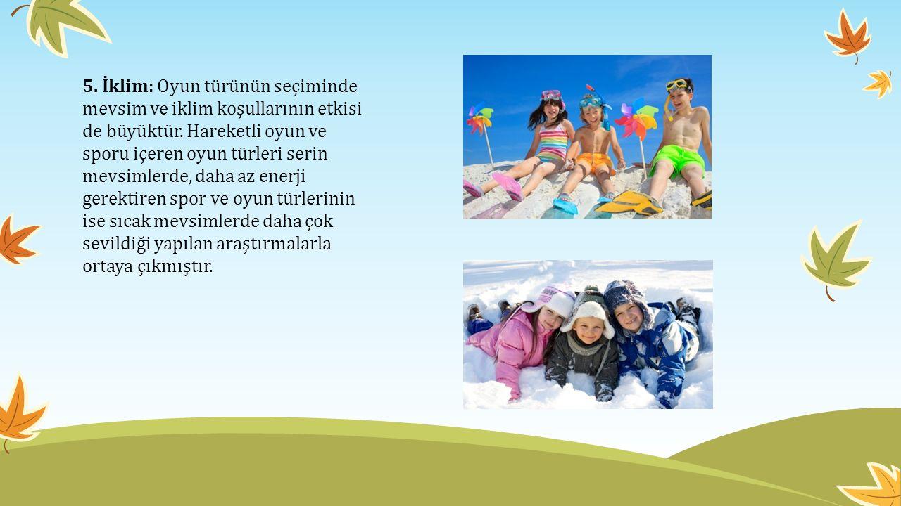 5. İklim: Oyun türünün seçiminde mevsim ve iklim koşullarının etkisi de büyüktür.