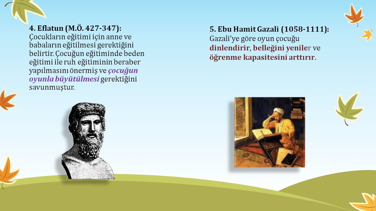 4. Eflatun (M.Ö. 427-347): Çocukların eğitimi için anne ve babaların eğitilmesi gerektiğini belirtir. Çocuğun eğitiminde beden eğitimi ile ruh eğitiminin beraber yapılmasını önermiş ve çocuğun oyunla büyütülmesi gerektiğini savunmuştur.