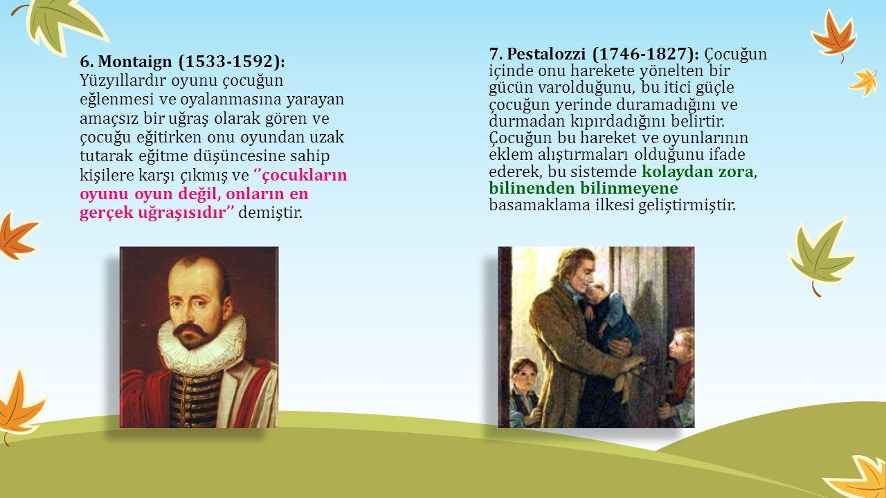 7. Pestalozzi (1746-1827): Çocuğun içinde onu harekete yönelten bir gücün varolduğunu, bu itici güçle çocuğun yerinde duramadığını ve durmadan kıpırdadığını belirtir. Çocuğun bu hareket ve oyunlarının eklem alıştırmaları olduğunu ifade ederek, bu sistemde kolaydan zora, bilinenden bilinmeyene basamaklama ilkesi geliştirmiştir.