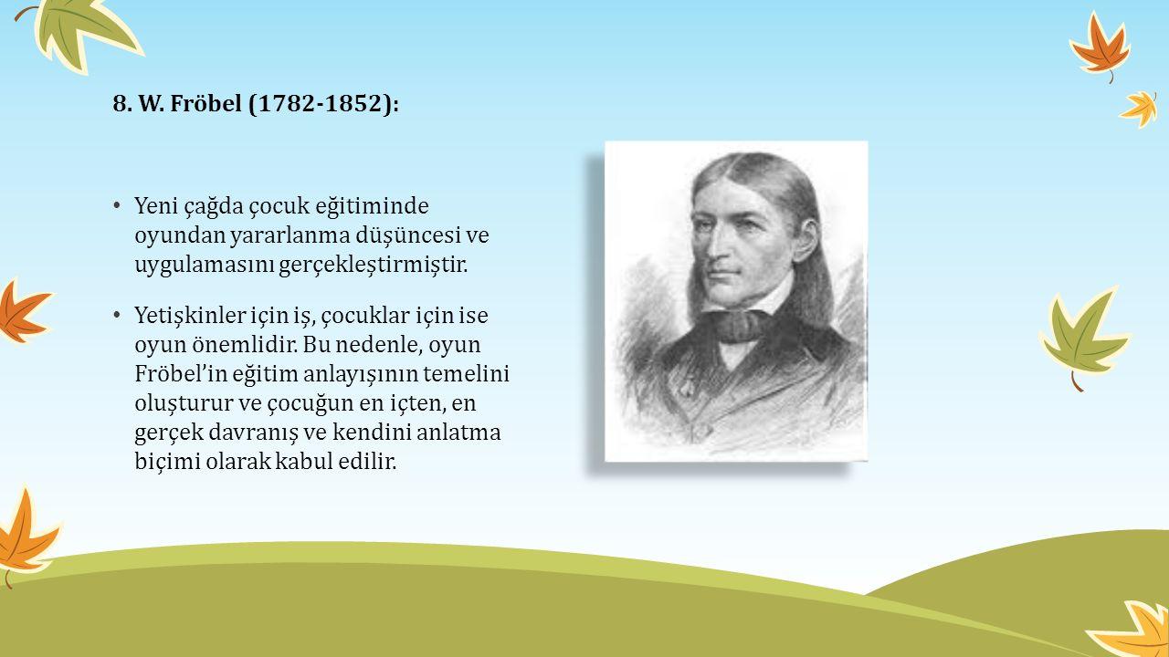 8. W. Fröbel (1782-1852): Yeni çağda çocuk eğitiminde oyundan yararlanma düşüncesi ve uygulamasını gerçekleştirmiştir.