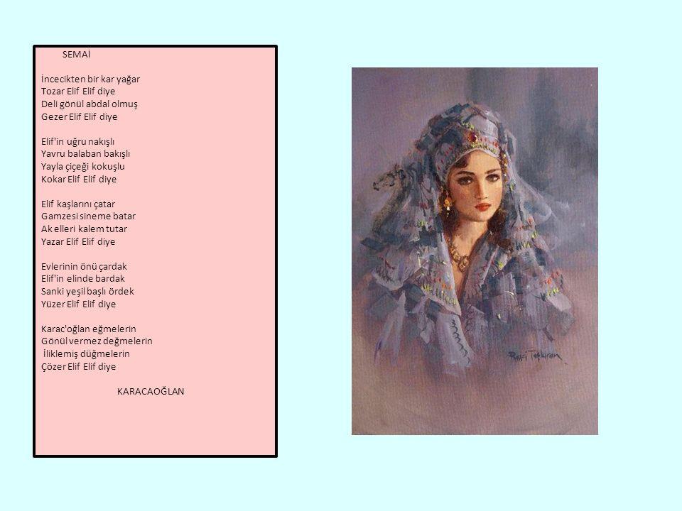 SEMAİ İncecikten bir kar yağar Tozar Elif Elif diye Deli gönül abdal olmuş Gezer Elif Elif diye Elif in uğru nakışlı Yavru balaban bakışlı Yayla çiçeği kokuşlu Kokar Elif Elif diye Elif kaşlarını çatar Gamzesi sineme batar Ak elleri kalem tutar Yazar Elif Elif diye Evlerinin önü çardak Elif in elinde bardak Sanki yeşil başlı ördek Yüzer Elif Elif diye Karac oğlan eğmelerin Gönül vermez değmelerin İliklemiş düğmelerin Çözer Elif Elif diye KARACAOĞLAN