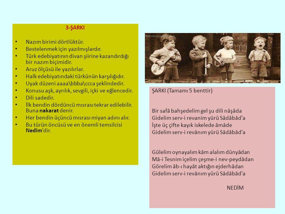 3-ŞARKI Nazım birimi dörtlüktür. Bestelenmek için yazılmışlardır. Türk edebiyatının divan şiirine kazandırdığı bir nazım biçimidir.