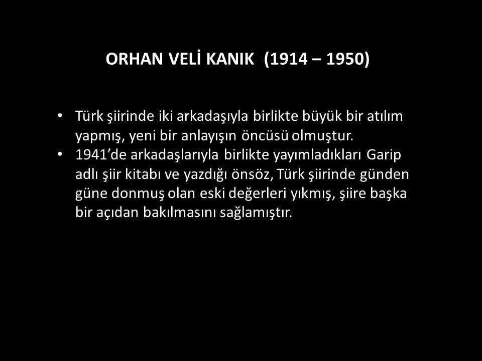 ORHAN VELİ KANIK (1914 – 1950) Türk şiirinde iki arkadaşıyla birlikte büyük bir atılım yapmış, yeni bir anlayışın öncüsü olmuştur.