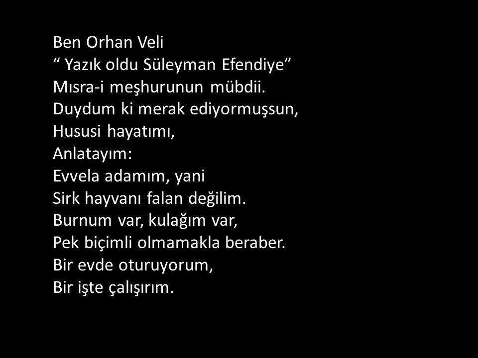 Ben Orhan Veli Yazık oldu Süleyman Efendiye Mısra-i meşhurunun mübdii.