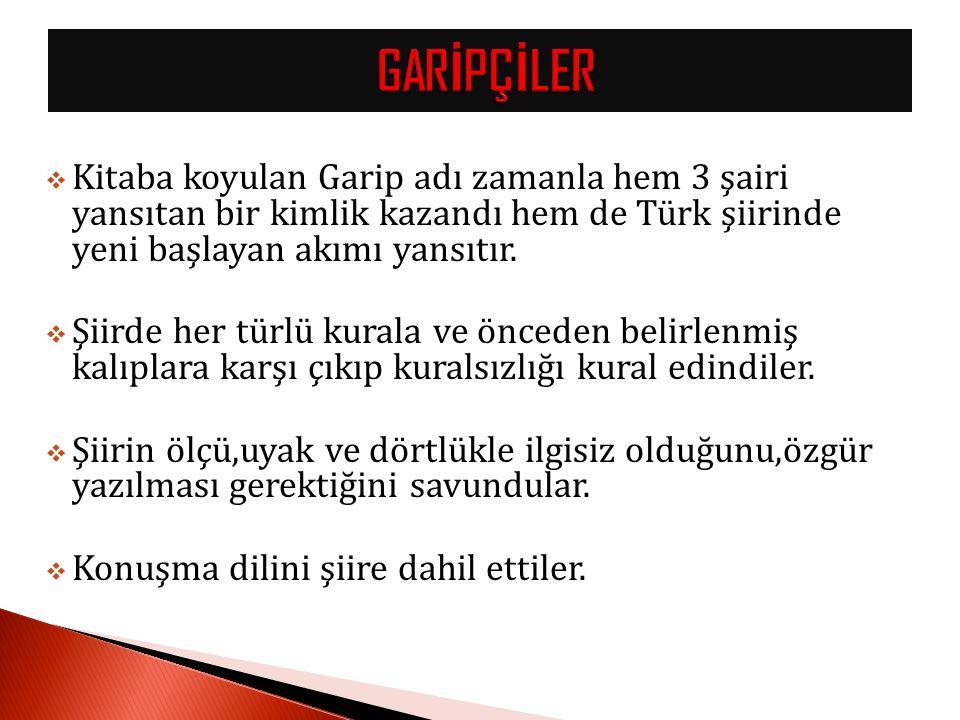 GARİPÇİLER Kitaba koyulan Garip adı zamanla hem 3 şairi yansıtan bir kimlik kazandı hem de Türk şiirinde yeni başlayan akımı yansıtır.