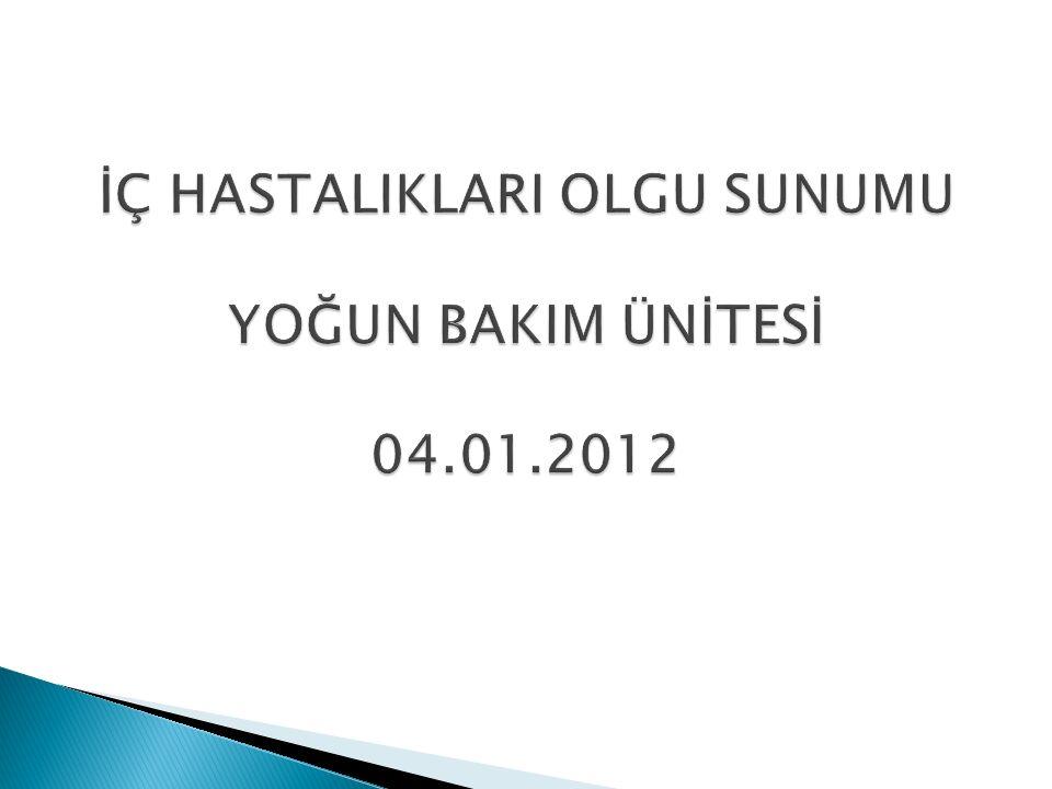 İÇ HASTALIKLARI OLGU SUNUMU YOĞUN BAKIM ÜNİTESİ 04.01.2012