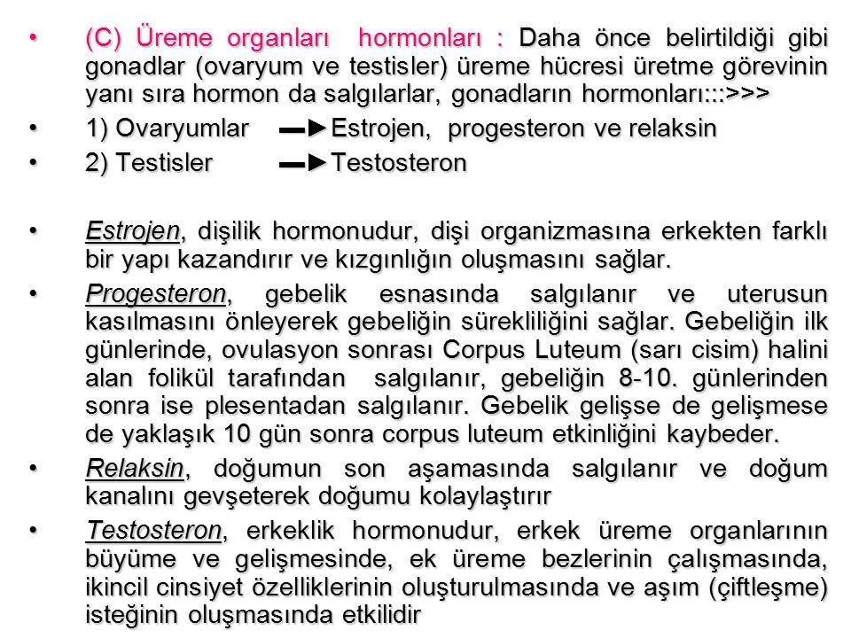 (C) Üreme organları hormonları : Daha önce belirtildiği gibi gonadlar (ovaryum ve testisler) üreme hücresi üretme görevinin yanı sıra hormon da salgılarlar, gonadların hormonları:::>>>