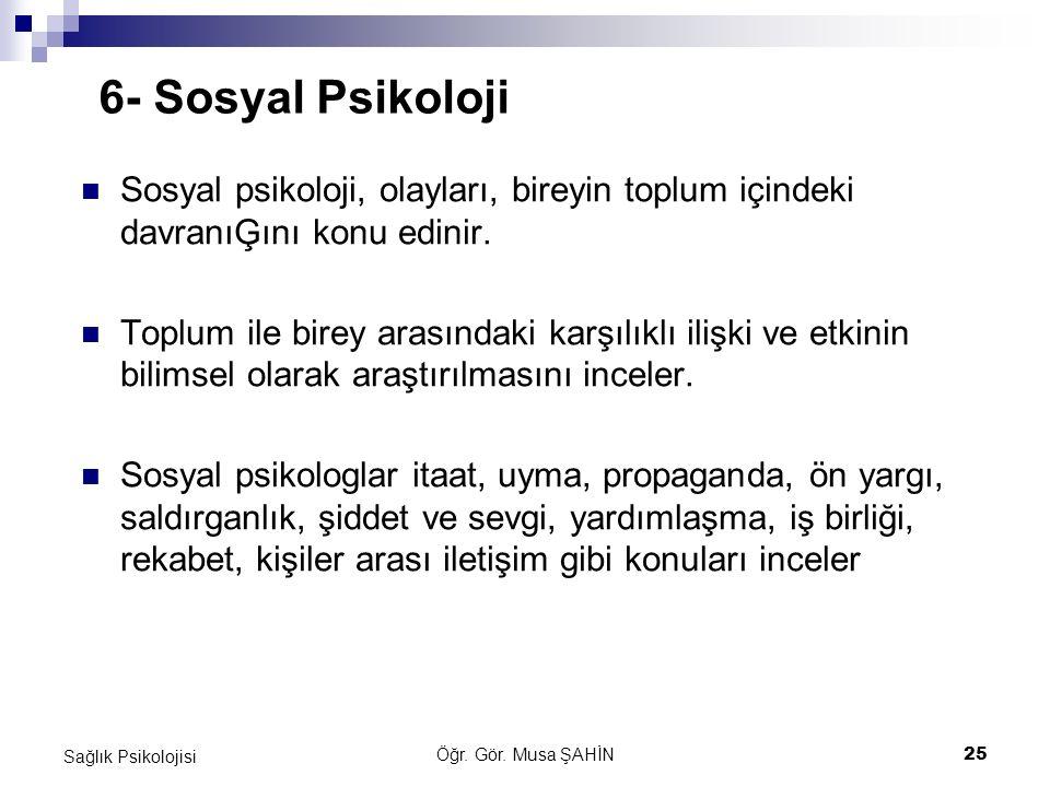 6- Sosyal Psikoloji Sosyal psikoloji, olayları, bireyin toplum içindeki davranıĢını konu edinir.