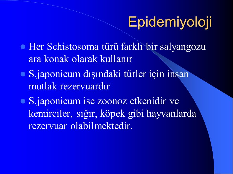 Epidemiyoloji Her Schistosoma türü farklı bir salyangozu ara konak olarak kullanır. S.japonicum dışındaki türler için insan mutlak rezervuardır.