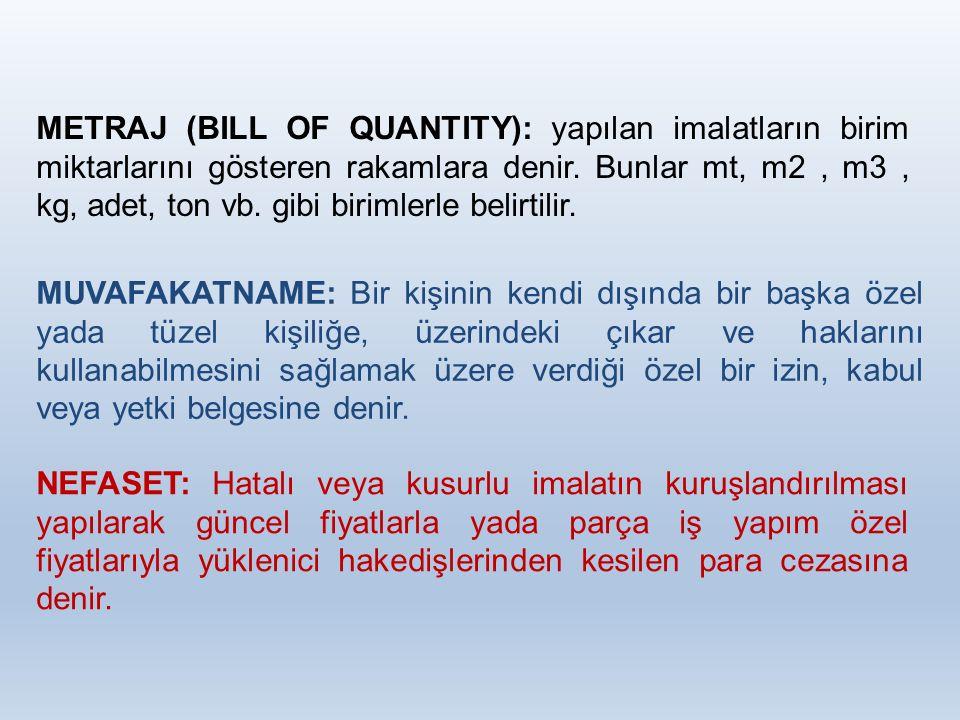 METRAJ (BILL OF QUANTITY): yapılan imalatların birim miktarlarını gösteren rakamlara denir. Bunlar mt, m2 , m3 , kg, adet, ton vb. gibi birimlerle belirtilir.