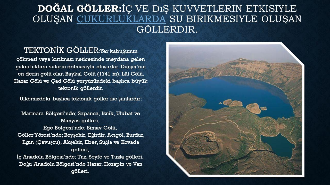 Doğal göller:İç ve dış kuvvetlerin etkisiyle oluşan çukurluklarda su birikmesiyle oluşan göllerdir.