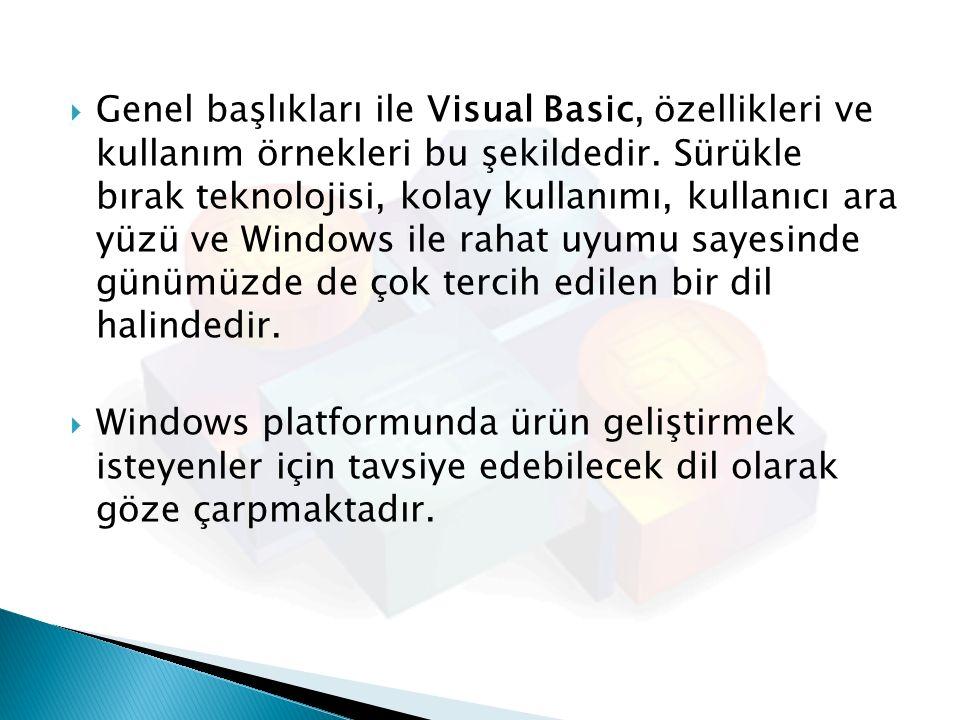 Genel başlıkları ile Visual Basic, özellikleri ve kullanım örnekleri bu şekildedir. Sürükle bırak teknolojisi, kolay kullanımı, kullanıcı ara yüzü ve Windows ile rahat uyumu sayesinde günümüzde de çok tercih edilen bir dil halindedir.