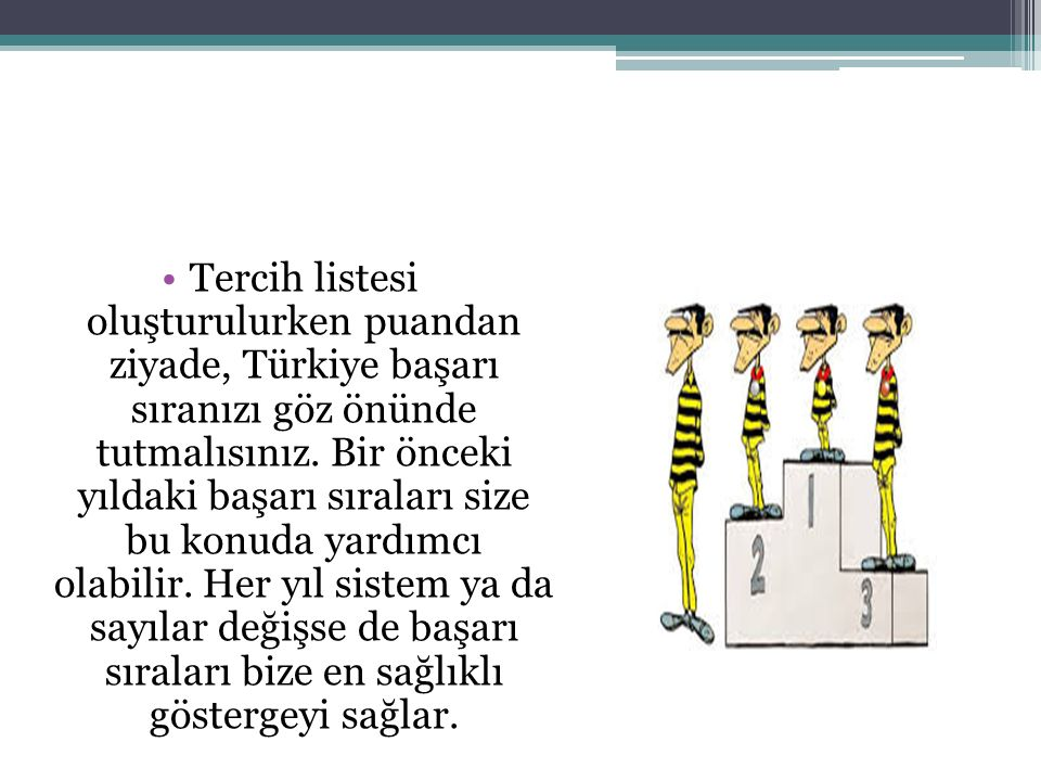Tercih listesi oluşturulurken puandan ziyade, Türkiye başarı sıranızı göz önünde tutmalısınız.