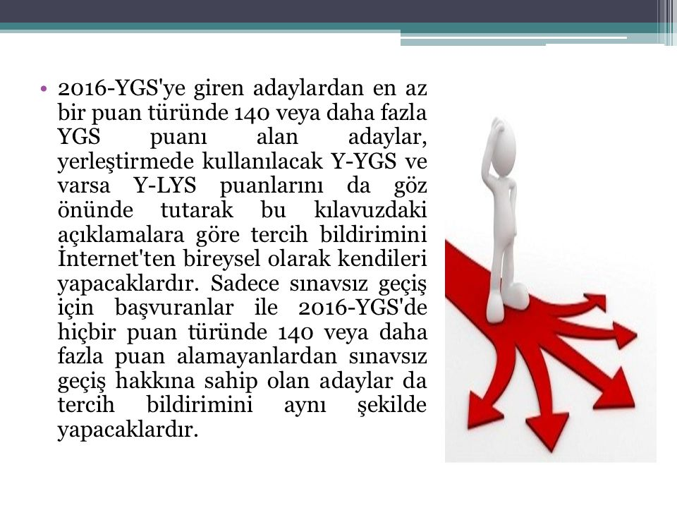 2016-YGS ye giren adaylardan en az bir puan türünde 140 veya daha fazla YGS puanı alan adaylar, yerleştirmede kullanılacak Y-YGS ve varsa Y-LYS puanlarını da göz önünde tutarak bu kılavuzdaki açıklamalara göre tercih bildirimini İnternet ten bireysel olarak kendileri yapacaklardır.
