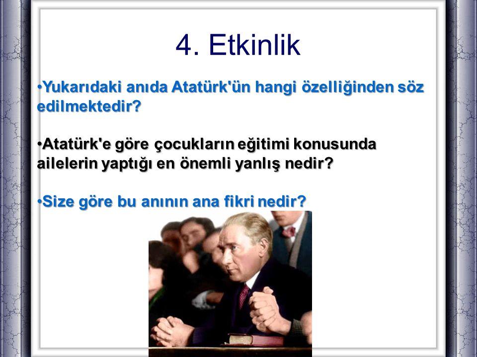 4. Etkinlik Yukarıdaki anıda Atatürk ün hangi özelliğinden söz edilmektedir