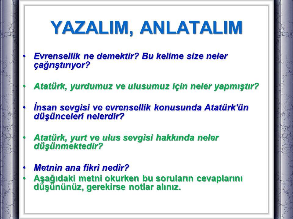 YAZALIM, ANLATALIM Evrensellik ne demektir Bu kelime size neler çağrıştırıyor Atatürk, yurdumuz ve ulusumuz için neler yapmıştır