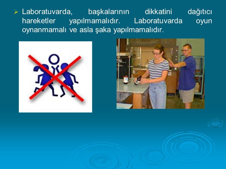 Laboratuvarda, başkalarının dikkatini dağıtıcı hareketler yapılmamalıdır.