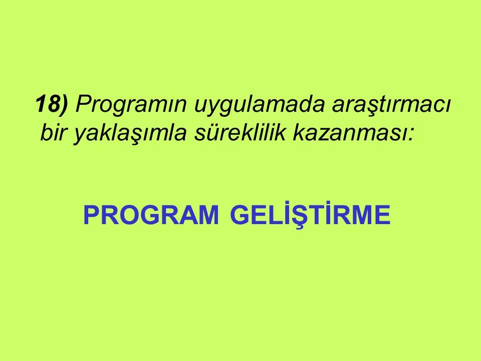 PROGRAM GELİŞTİRME 18) Programın uygulamada araştırmacı