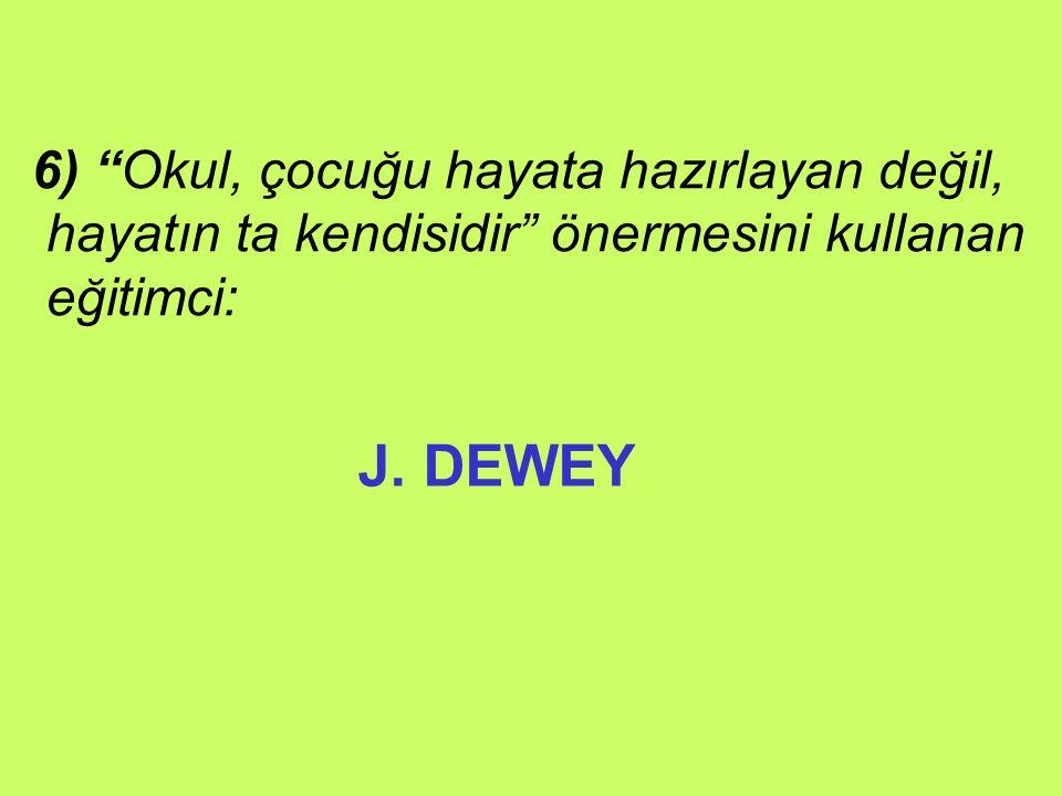 J. DEWEY 6) Okul, çocuğu hayata hazırlayan değil,