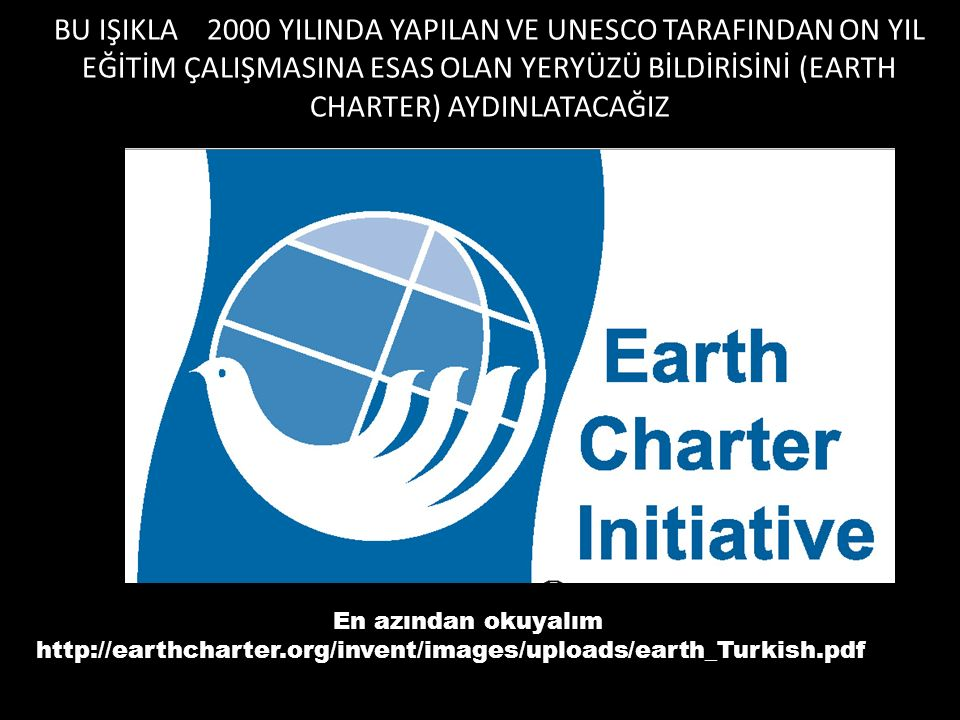 BU IŞIKLA 2000 YILINDA YAPILAN VE UNESCO TARAFINDAN ON YIL EĞİTİM ÇALIŞMASINA ESAS OLAN YERYÜZÜ BİLDİRİSİNİ (EARTH CHARTER) AYDINLATACAĞIZ