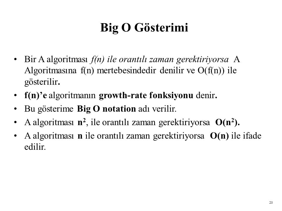 Big O Gösterimi Bir A algoritması f(n) ile orantılı zaman gerektiriyorsa A Algoritmasına f(n) mertebesindedir denilir ve O(f(n)) ile gösterilir.
