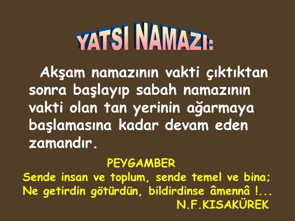 YATSI NAMAZI: Akşam namazının vakti çıktıktan sonra başlayıp sabah namazının vakti olan tan yerinin ağarmaya başlamasına kadar devam eden zamandır.