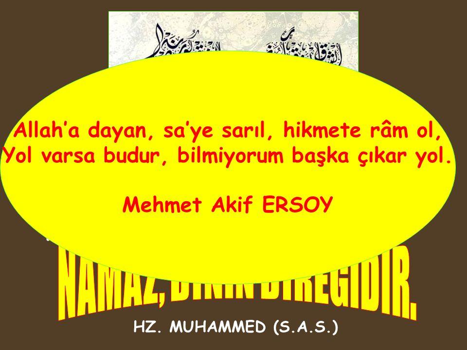 NAMAZ, DİNİN DİREĞİDİR. Allah'a dayan, sa'ye sarıl, hikmete râm ol,