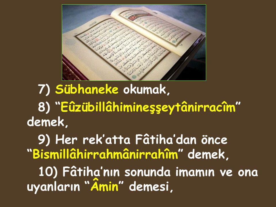 7) Sübhaneke okumak, 8) Eûzübillâhimineşşeytânirracîm demek, 9) Her rek'atta Fâtiha'dan önce Bismillâhirrahmânirrahîm demek,