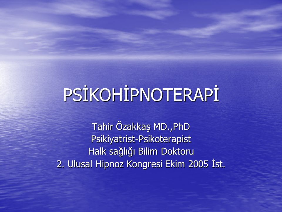 PSİKOHİPNOTERAPİ Tahir Özakkaş MD.,PhD Psikiyatrist-Psikoterapist