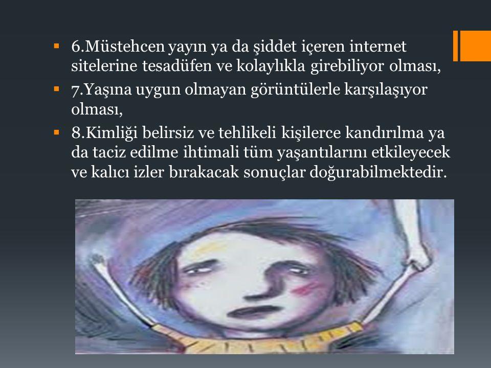 6.Müstehcen yayın ya da şiddet içeren internet sitelerine tesadüfen ve kolaylıkla girebiliyor olması,