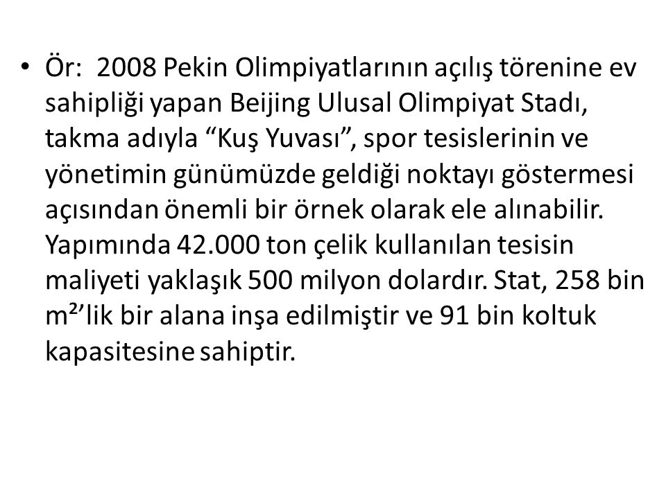 Ör: 2008 Pekin Olimpiyatlarının açılış törenine ev sahipliği yapan Beijing Ulusal Olimpiyat Stadı, takma adıyla Kuş Yuvası , spor tesislerinin ve yönetimin günümüzde geldiği noktayı göstermesi açısından önemli bir örnek olarak ele alınabilir.